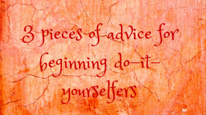 3 pieces of advice for beginning do-it-yourselfers - Copy